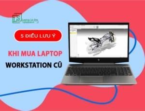 5 điều lưu ý khi mua laptop workstation cũ