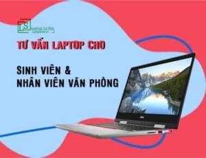 Tư vấn chọn laptop cho sinh viên và văn phòng làm việc