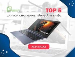 TOP 5 laptop chơi game tầm giá 15 triệu phù hợp với mọi người